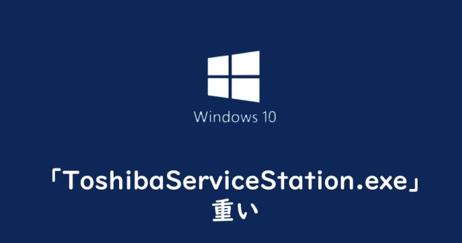 ToshibaServiceStation.exe」が重い | なるほど。