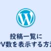 【WordPress】投稿一覧に記事のPV数を表示する方法