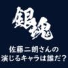 「銀魂2(仮)」佐藤二朗さんの演じるキャラは誰だ?