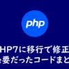 PHP7に移行した際に修正が必要だったコードまとめ