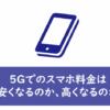 5Gでのスマホ料金は安くなるのか、高くなるのか