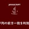 【JavaScript】startsWith()で文字列の前方一致を判別する