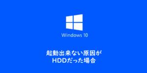 【Windows10】起動出来ない原因がHDDだった場合
