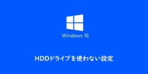 【Windows10】HDDドライブを使わない設定にする