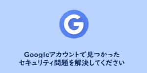危険性は?Googleアカウントで見つかった1件のセキュリティ問題を解決してください