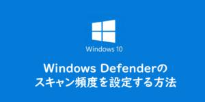 【Windows10】WindowsDefenderのスキャン頻度を自分で設定する方法