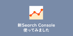 【Search Console】新Search Consoleが使える様になりましたね