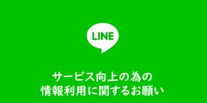 【LINE】サービス向上の為の情報利用に関するお願い、とな