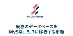 【さくらのレンタルサーバー】既存のデータベースをMySQL 5.7に移行する手順
