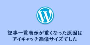 【WordPress】記事一覧表示が重くなった原因はアイキャッチ画像サイズ