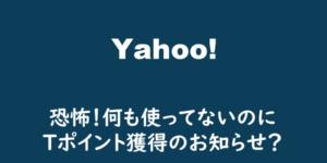 【 Yahoo!】恐怖!何も使ってないのにTポイント獲得のお知らせ?