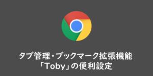 【Google Chrome】タブ管理・ブックマーク拡張機能「Toby」の便利設定
