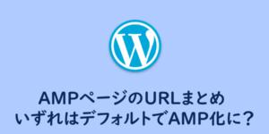 【WordPress】AMPページのURL色々まとめ 、いずれデフォルトでAMP化に?