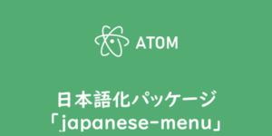 【ATOM】メニュー日本語化パッケージ「japanese-menu」
