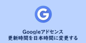 【Googleアドセンス】更新時間を日本時間に変更する方法