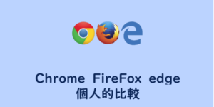 【PCブラウザ】Chrome、FireFox、edgeの個人的比較