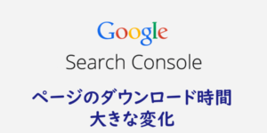 【Search Console】ページのダウンロード時間に変化