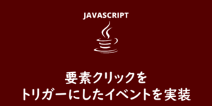 【JavaScript】要素クリックをトリガーにしたイベント