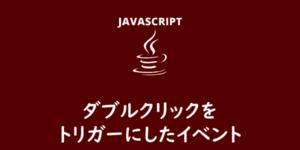 【JavaScript】ダブルクリックをトリガーにしたイベント