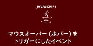 【JavaScript】マウスオーバー(ホバー)をトリガーにしたイベント