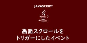 【JavaScript】画面スクロールをトリガーにしたイベント