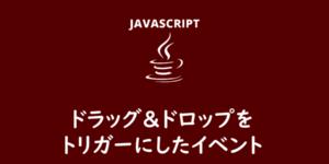 【JavaScript】ドラッグ&ドロップをトリガーにしたイベント