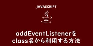 【JavaScript】addEventListenerをclass名から利用する方法