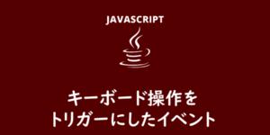 【JavaScript】キーボード操作をトリガーにしたイベント