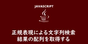 【JavaScript】match()で正規表現による文字列を検索して結果配列を取得する