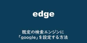 【edge】既定の検索エンジンに「google」を設定する方法