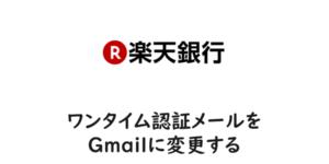 【楽天銀行】ワンタイム認証メールをGmailに変更する