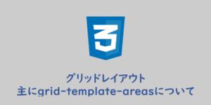 【CSS】シンプルなグリッドレイアウト、主にgrid-template-areasについて