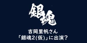 「銀魂2(仮)」吉岡里帆さん、実写映画第2弾に出演してるのか?