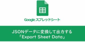 【Googleスプレッドシート】JSONデータに変換して出力する「Export Sheet Data」