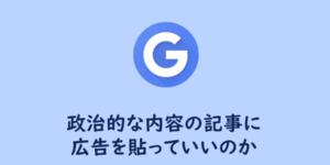 【Googleアドセンス】政治的な内容の記事に広告を貼っていいのか