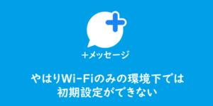 【プラスメッセージ】やはりWi-Fiのみの環境下では初期設定ができない