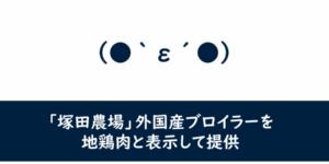 【食品・産地偽装】「塚田農場」外国産ブロイラーを地鶏肉と表示して提供