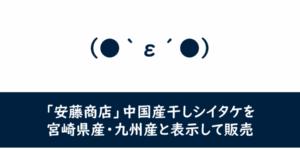 【食品・産地偽装】「安藤商店」中国産干しシイタケを宮崎県産・九州産と表示して販売