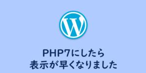 【WordPress】PHP7にしたら表示が早くなりました
